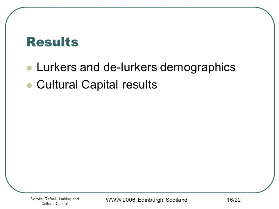 Soroka, Rafaeli, Lurking and Cultural Capital WWW 2006, Edinburgh, Scotland 16/22 Results Lurkers and de-lurkers demographics Cultural Capital results