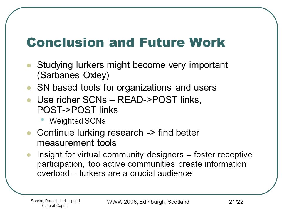 Soroka, Rafaeli, Lurking and Cultural Capital WWW 2006, Edinburgh, Scotland 21/22 Conclusion and Future Work Studying lurkers might become very important (Sarbanes Oxley) SN based tools for organizations and users Use richer SCNs – READ->POST links, POST->POST links Weighted SCNs Continue lurking research -> find better measurement tools Insight for virtual community designers – foster receptive participation, too active communities create information overload – lurkers are a crucial audience