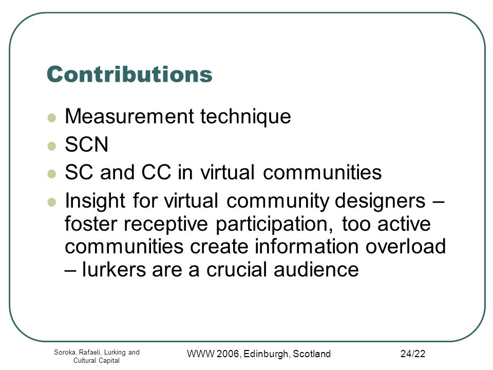 Soroka, Rafaeli, Lurking and Cultural Capital WWW 2006, Edinburgh, Scotland 24/22 Contributions Measurement technique SCN SC and CC in virtual communities Insight for virtual community designers – foster receptive participation, too active communities create information overload – lurkers are a crucial audience