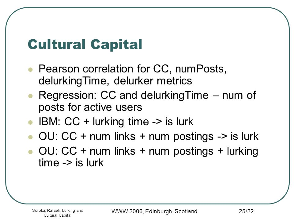 Soroka, Rafaeli, Lurking and Cultural Capital WWW 2006, Edinburgh, Scotland 25/22 Cultural Capital Pearson correlation for CC, numPosts, delurkingTime, delurker metrics Regression: CC and delurkingTime – num of posts for active users IBM: CC + lurking time -> is lurk OU: CC + num links + num postings -> is lurk OU: CC + num links + num postings + lurking time -> is lurk
