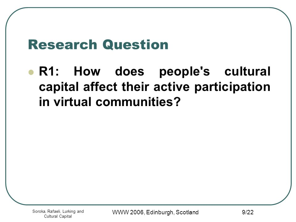 Soroka, Rafaeli, Lurking and Cultural Capital WWW 2006, Edinburgh, Scotland 9/22 Research Question R1: How does people s cultural capital affect their active participation in virtual communities