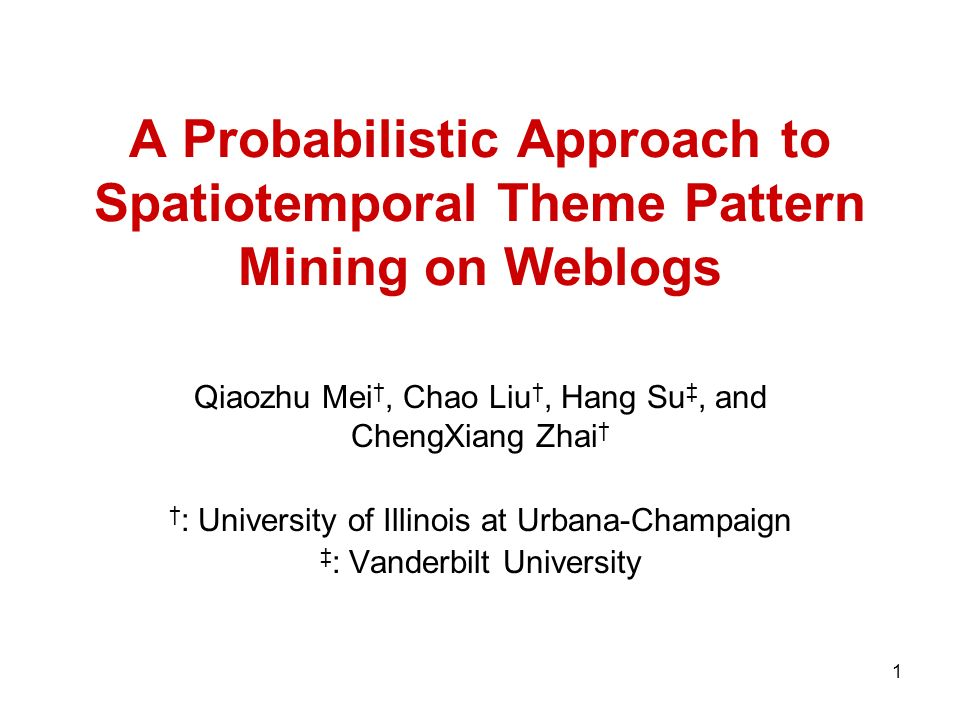 1 A Probabilistic Approach to Spatiotemporal Theme Pattern Mining on Weblogs Qiaozhu Mei, Chao Liu, Hang Su, and ChengXiang Zhai : University of Illinois at Urbana-Champaign : Vanderbilt University