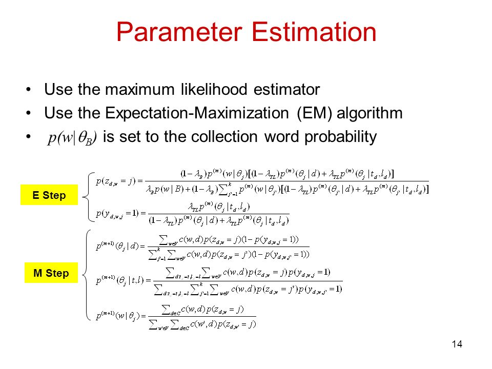 14 Parameter Estimation Use the maximum likelihood estimator Use the Expectation-Maximization (EM) algorithm p(w| B ) is set to the collection word probability E Step M Step