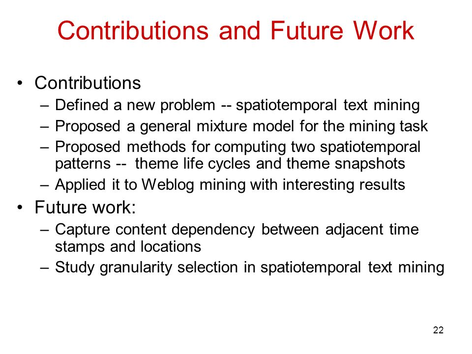 22 Contributions and Future Work Contributions –Defined a new problem -- spatiotemporal text mining –Proposed a general mixture model for the mining task –Proposed methods for computing two spatiotemporal patterns -- theme life cycles and theme snapshots –Applied it to Weblog mining with interesting results Future work: –Capture content dependency between adjacent time stamps and locations –Study granularity selection in spatiotemporal text mining