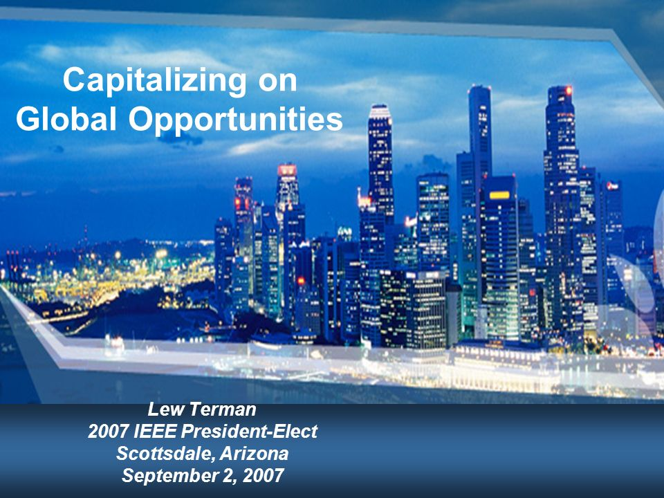 Capitalizing on Global Opportunities Lew Terman 2007 IEEE President-Elect Scottsdale, Arizona September 2, 2007