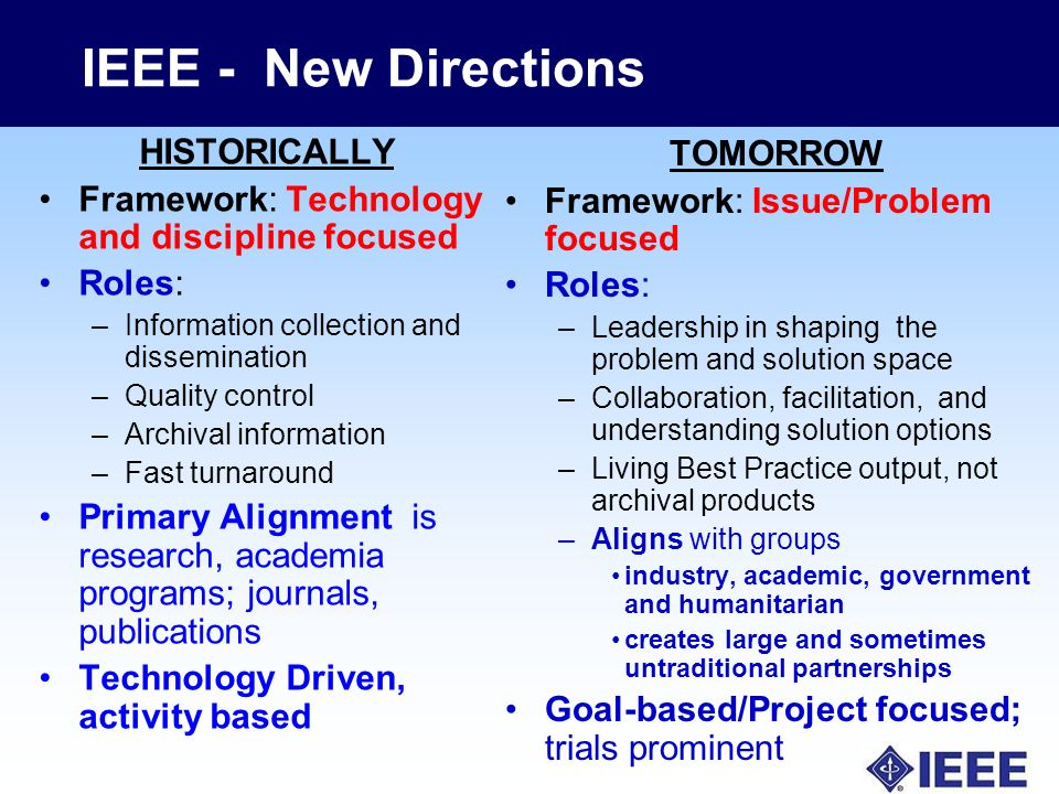 IEEE - New Directions HISTORICALLY Framework: Technology and discipline focused Roles: –Information collection and dissemination –Quality control –Archival information –Fast turnaround Primary Alignment is research, academia programs; journals, publications Technology Driven, activity based TOMORROW Framework: Issue/Problem focused Roles: –Leadership in shaping the problem and solution space –Collaboration, facilitation, and understanding solution options –Living Best Practice output, not archival products –Aligns with groups industry, academic, government and humanitarian creates large and sometimes untraditional partnerships Goal-based/Project focused; trials prominent