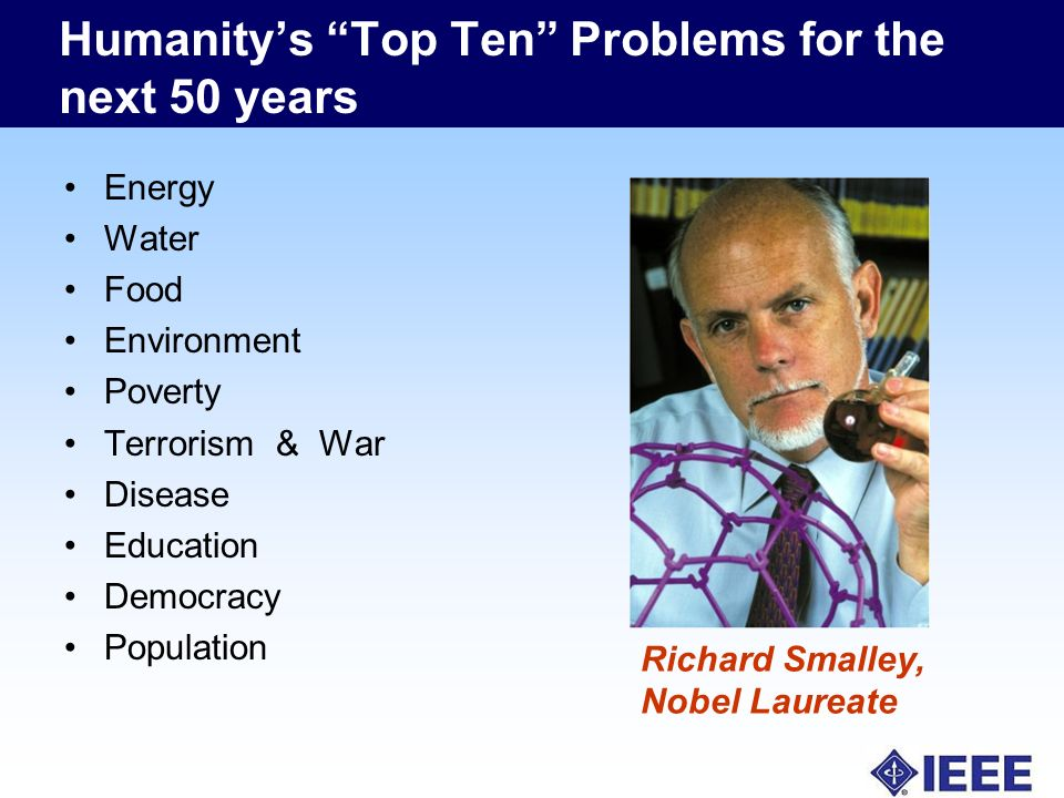 Humanitys Top Ten Problems for the next 50 years Energy Water Food Environment Poverty Terrorism & War Disease Education Democracy Population Richard Smalley, Nobel Laureate