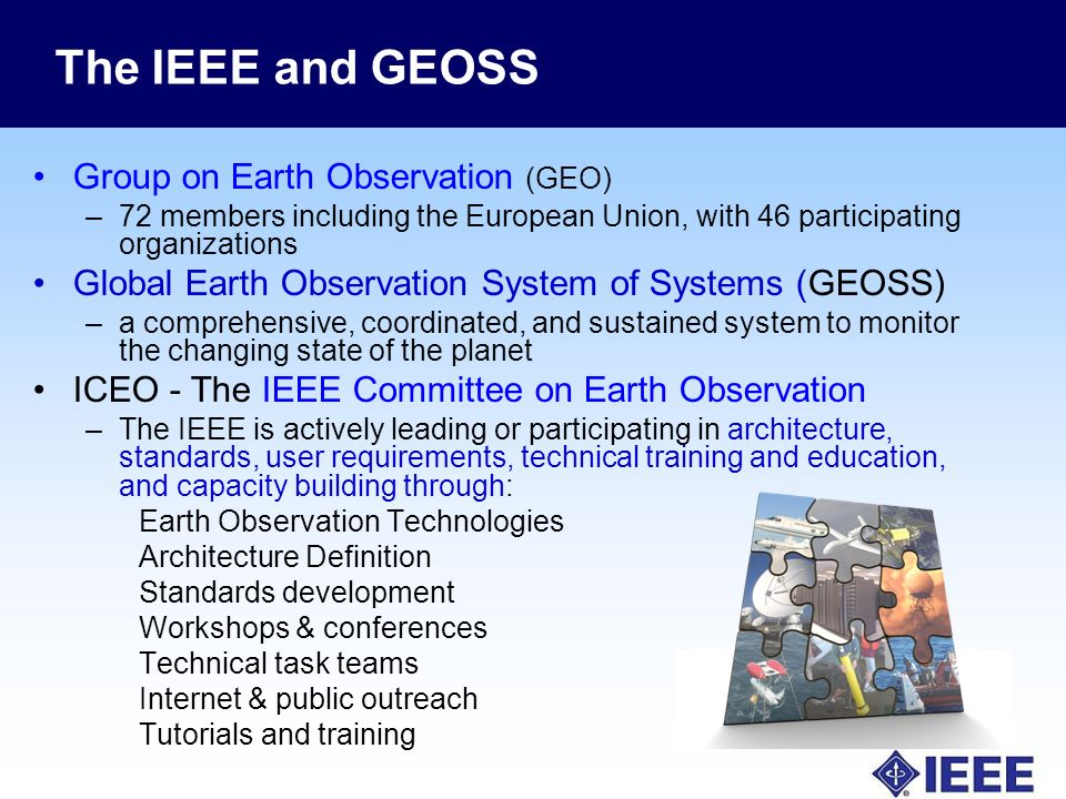 The IEEE and GEOSS Group on Earth Observation (GEO) –72 members including the European Union, with 46 participating organizations Global Earth Observation System of Systems (GEOSS) –a comprehensive, coordinated, and sustained system to monitor the changing state of the planet ICEO - The IEEE Committee on Earth Observation –The IEEE is actively leading or participating in architecture, standards, user requirements, technical training and education, and capacity building through: Earth Observation Technologies Architecture Definition Standards development Workshops & conferences Technical task teams Internet & public outreach Tutorials and training