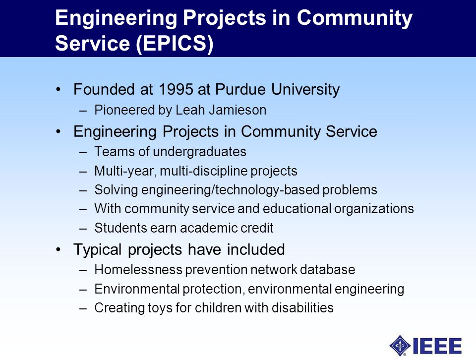 Engineering Projects in Community Service (EPICS) Founded at 1995 at Purdue University –Pioneered by Leah Jamieson Engineering Projects in Community Service –Teams of undergraduates –Multi-year, multi-discipline projects –Solving engineering/technology-based problems –With community service and educational organizations –Students earn academic credit Typical projects have included –Homelessness prevention network database –Environmental protection, environmental engineering –Creating toys for children with disabilities