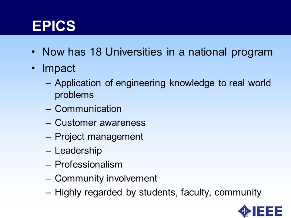 EPICS Now has 18 Universities in a national program Impact –Application of engineering knowledge to real world problems –Communication –Customer awareness –Project management –Leadership –Professionalism –Community involvement –Highly regarded by students, faculty, community