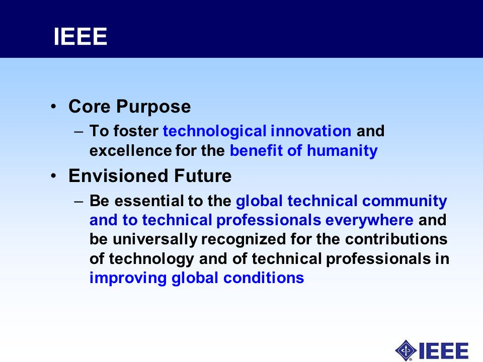 IEEE Core Purpose –To foster technological innovation and excellence for the benefit of humanity Envisioned Future –Be essential to the global technical community and to technical professionals everywhere and be universally recognized for the contributions of technology and of technical professionals in improving global conditions