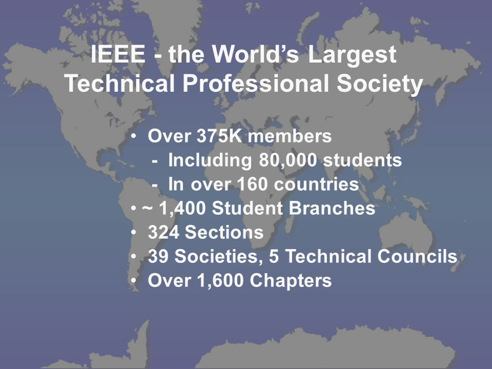 IEEE - the Worlds Largest Technical Professional Society Over 375K members - Including 80,000 students - In over 160 countries ~ 1,400 Student Branches 324 Sections 39 Societies, 5 Technical Councils Over 1,600 Chapters