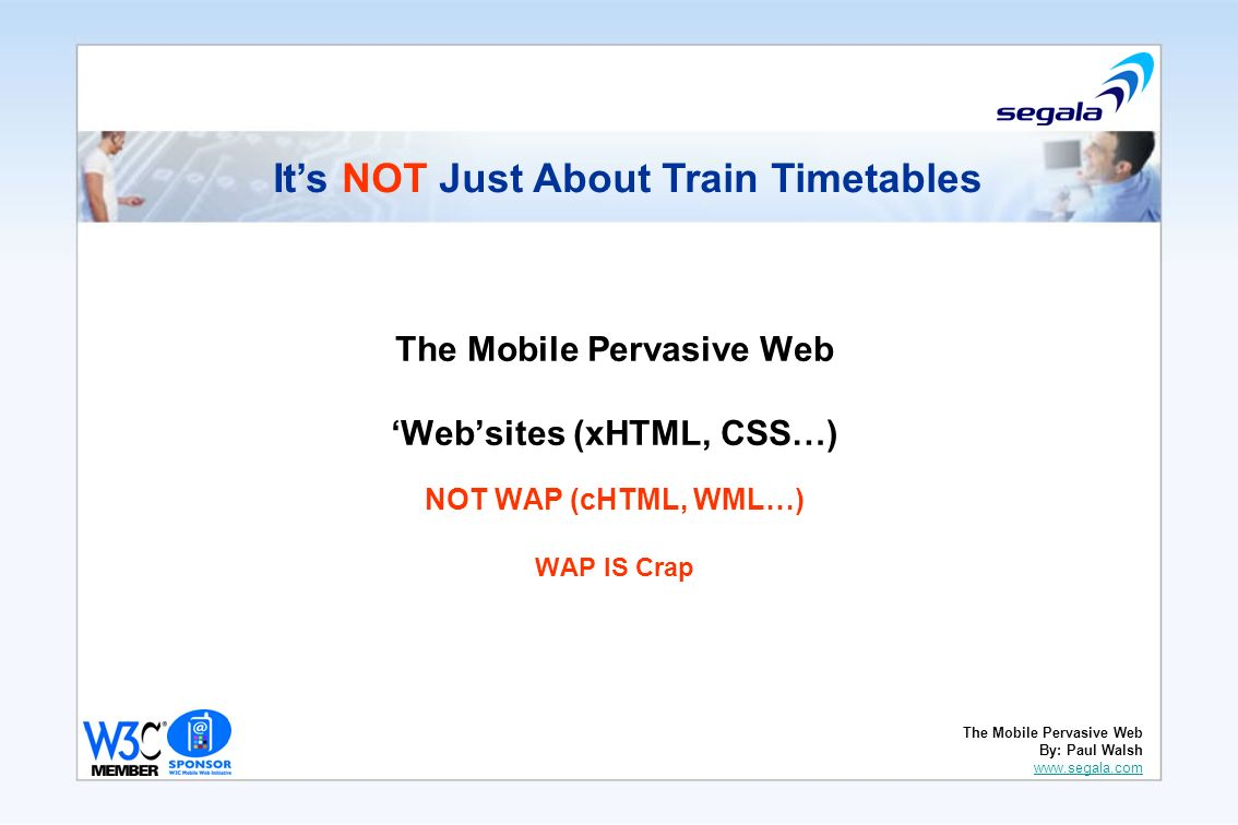 The Mobile Pervasive Web Websites (xHTML, CSS…) NOT WAP (cHTML, WML…) WAP IS Crap Its NOT Just About Train Timetables The Mobile Pervasive Web By: Paul Walsh www.segala.com www.segala.com