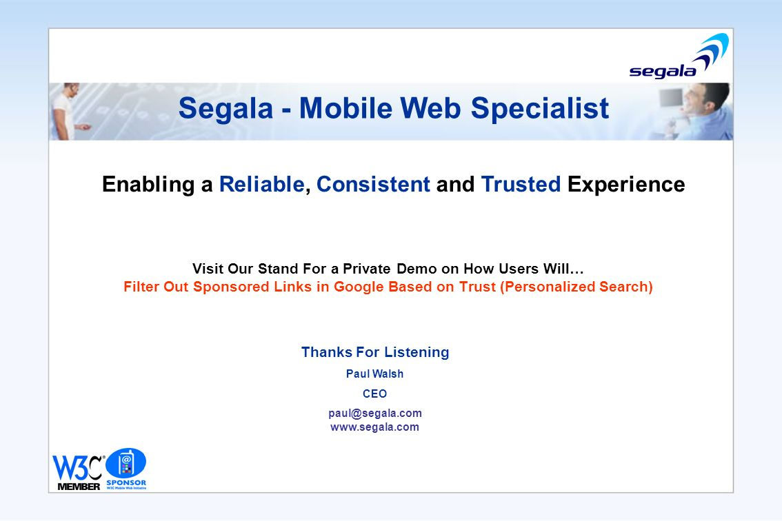Segala - Mobile Web Specialist Visit Our Stand For a Private Demo on How Users Will… Filter Out Sponsored Links in Google Based on Trust (Personalized Search) Thanks For Listening Paul Walsh CEO paul@segala.com www.segala.com Enabling a Reliable, Consistent and Trusted Experience