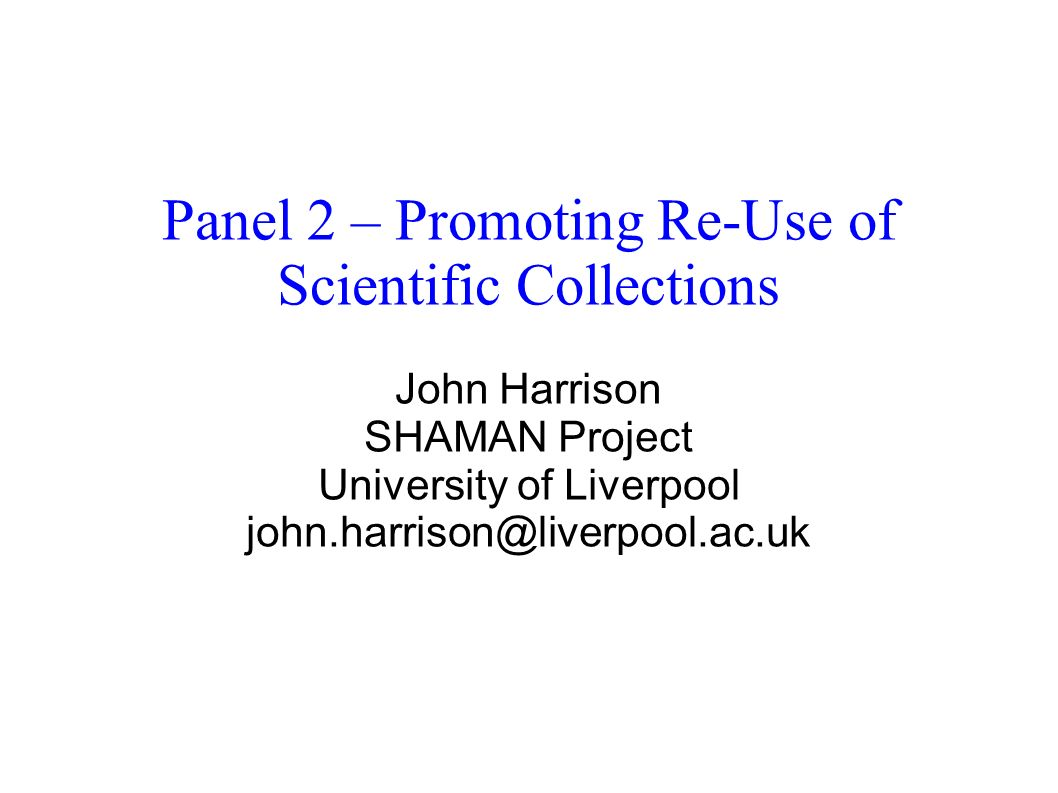 Panel 2 – Promoting Re-Use of Scientific Collections John Harrison SHAMAN Project University of Liverpool john.harrison@liverpool.ac.uk