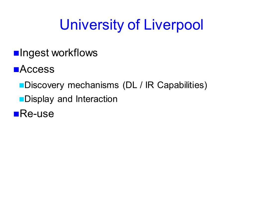 University of Liverpool Ingest workflows Access Discovery mechanisms (DL / IR Capabilities) Display and Interaction Re-use