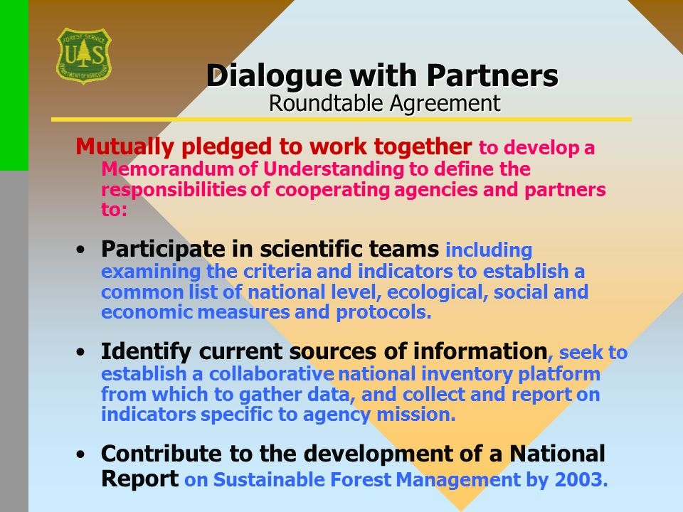 Dialogue with Partners Roundtable Agreement Mutually pledged to work together to develop a Memorandum of Understanding to define the responsibilities of cooperating agencies and partners to: Participate in scientific teams including examining the criteria and indicators to establish a common list of national level, ecological, social and economic measures and protocols.