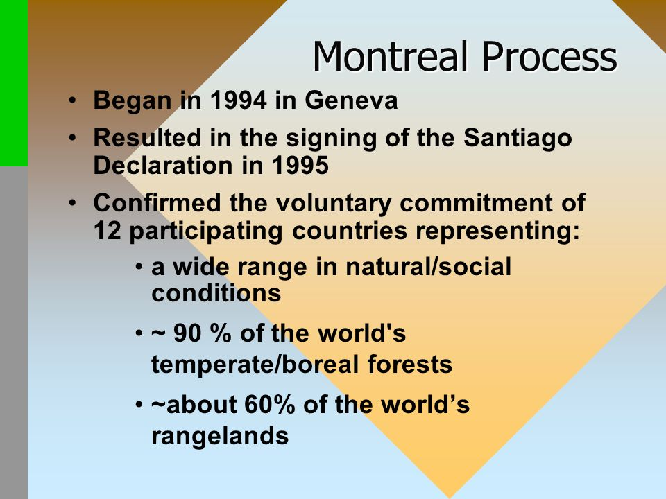 Montreal Process Began in 1994 in Geneva Resulted in the signing of the Santiago Declaration in 1995 Confirmed the voluntary commitment of 12 participating countries representing: a wide range in natural/social conditions ~ 90 % of the world s temperate/boreal forests ~about 60% of the worlds rangelands