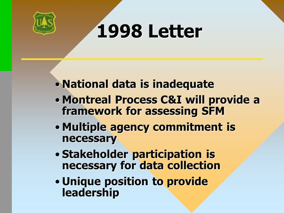 1998 Letter National data is inadequateNational data is inadequate Montreal Process C&I will provide a framework for assessing SFMMontreal Process C&I will provide a framework for assessing SFM Multiple agency commitment is necessaryMultiple agency commitment is necessary Stakeholder participation is necessary for data collectionStakeholder participation is necessary for data collection Unique position to provide leadershipUnique position to provide leadership