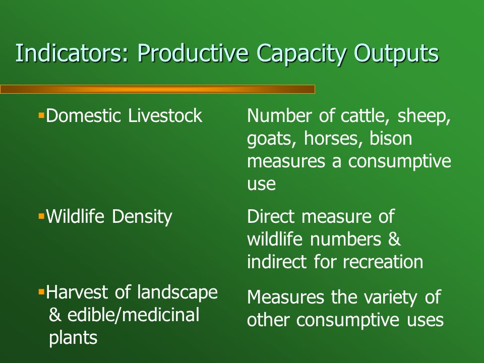 Indicators: Productive Capacity Outputs Wildlife Density Domestic Livestock Harvest of landscape & edible/medicinal plants Number of cattle, sheep, goats, horses, bison measures a consumptive use Measures the variety of other consumptive uses Direct measure of wildlife numbers & indirect for recreation