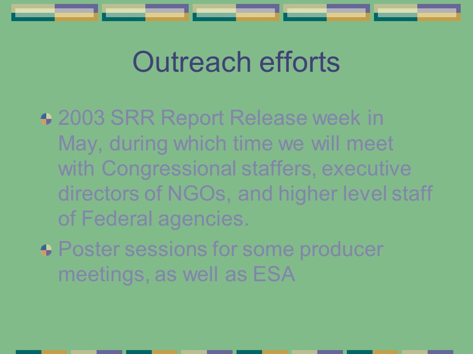 Outreach efforts 2003 SRR Report Release week in May, during which time we will meet with Congressional staffers, executive directors of NGOs, and higher level staff of Federal agencies.