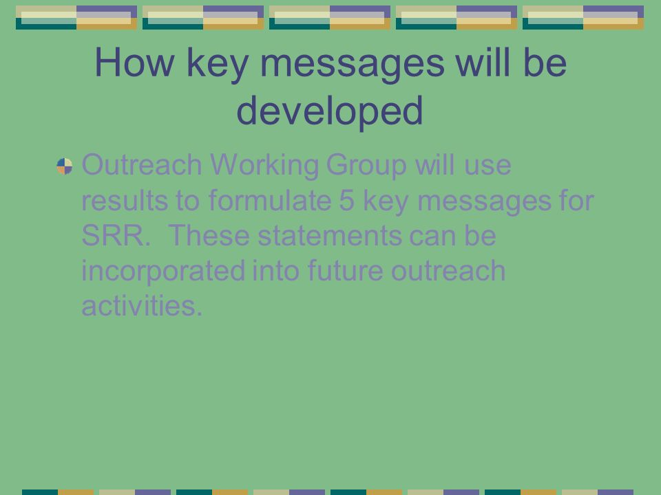 How key messages will be developed Outreach Working Group will use results to formulate 5 key messages for SRR.