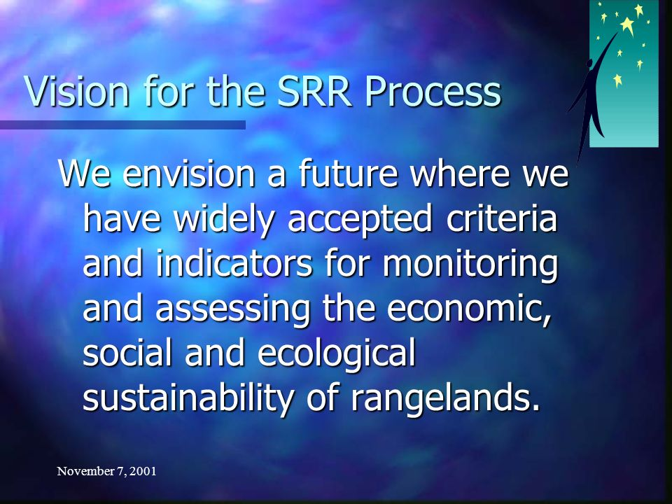 November 7, 2001 Vision for the SRR Process We envision a future where we have widely accepted criteria and indicators for monitoring and assessing the economic, social and ecological sustainability of rangelands.