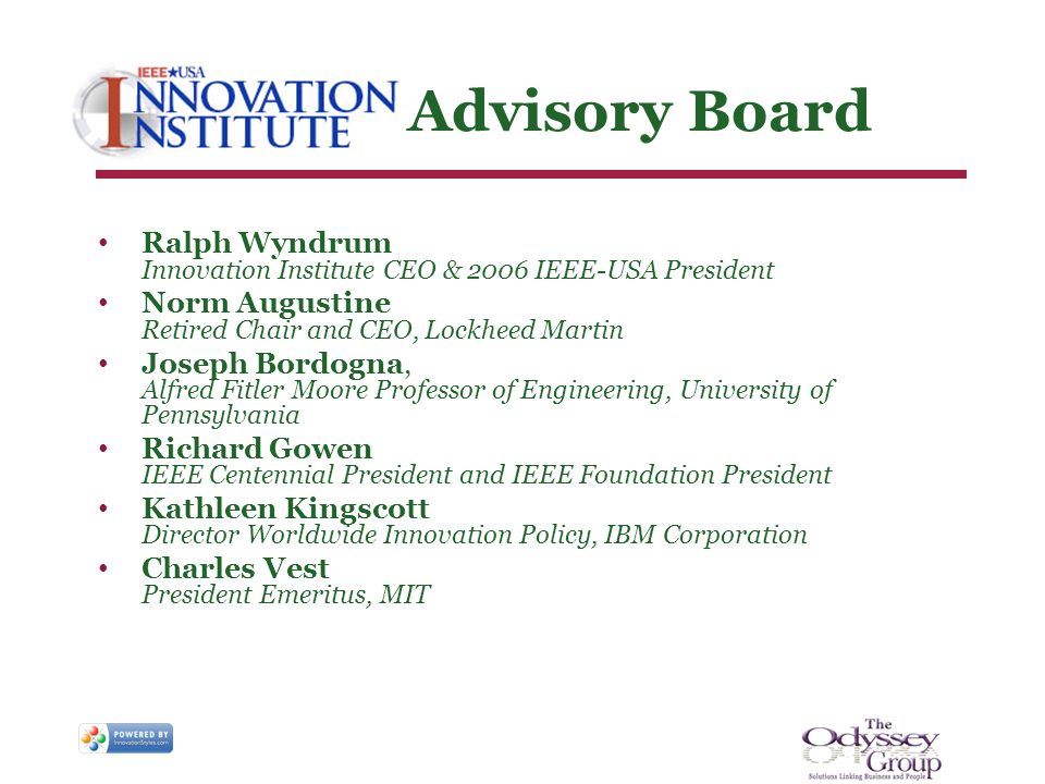 Advisory Board Ralph Wyndrum Innovation Institute CEO & 2006 IEEE-USA President Norm Augustine Retired Chair and CEO, Lockheed Martin Joseph Bordogna, Alfred Fitler Moore Professor of Engineering, University of Pennsylvania Richard Gowen IEEE Centennial President and IEEE Foundation President Kathleen Kingscott Director Worldwide Innovation Policy, IBM Corporation Charles Vest President Emeritus, MIT