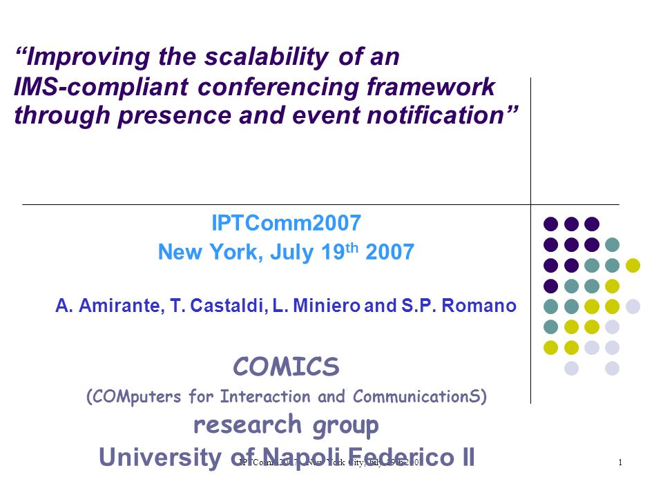 IPTComm2007 -- New York City, July 19th 20071 Improving the scalability of an IMS-compliant conferencing framework through presence and event notification IPTComm2007 New York, July 19 th 2007 A.