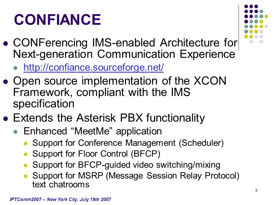 IPTComm2007 -- New York City, July 19th 2007 8 CONFIANCE CONFerencing IMS-enabled Architecture for Next-generation Communication Experience http://confiance.sourceforge.net/ Open source implementation of the XCON Framework, compliant with the IMS specification Extends the Asterisk PBX functionality Enhanced MeetMe application Support for Conference Management (Scheduler) Support for Floor Control (BFCP) Support for BFCP-guided video switching/mixing Support for MSRP (Message Session Relay Protocol) text chatrooms