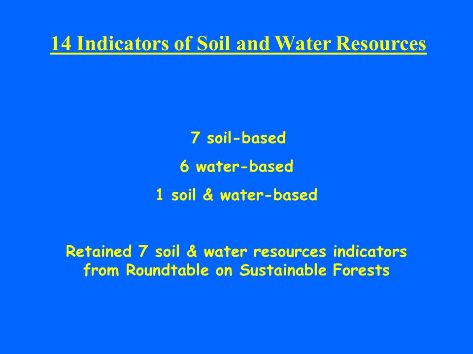 14 Indicators of Soil and Water Resources 7 soil-based 6 water-based 1 soil & water-based Retained 7 soil & water resources indicators from Roundtable on Sustainable Forests