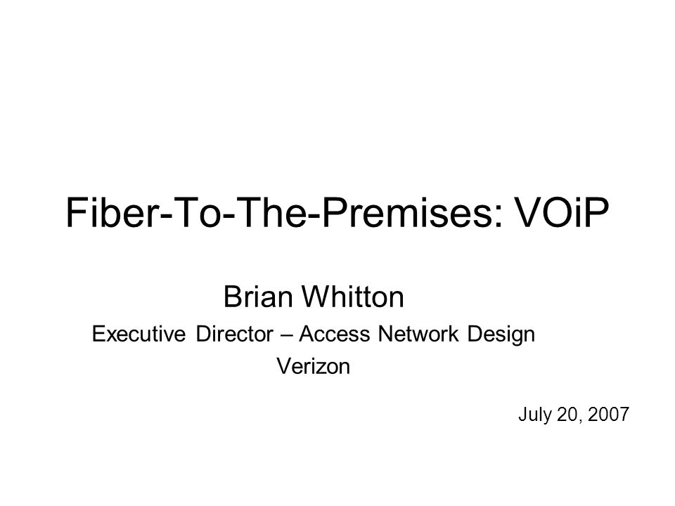 Fiber-To-The-Premises: VOiP Brian Whitton Executive Director – Access Network Design Verizon July 20, 2007
