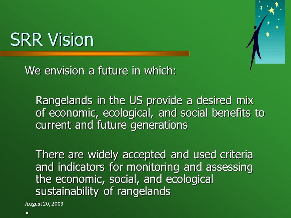 August 20, 2003 SRR Vision We envision a future in which: Rangelands in the US provide a desired mix of economic, ecological, and social benefits to current and future generations There are widely accepted and used criteria and indicators for monitoring and assessing the economic, social, and ecological sustainability of rangelands.