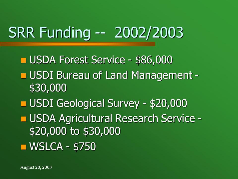 August 20, 2003 SRR Funding -- 2002/2003 USDA Forest Service - $86,000 USDA Forest Service - $86,000 USDI Bureau of Land Management - $30,000 USDI Bureau of Land Management - $30,000 USDI Geological Survey - $20,000 USDI Geological Survey - $20,000 USDA Agricultural Research Service - $20,000 to $30,000 USDA Agricultural Research Service - $20,000 to $30,000 WSLCA - $750 WSLCA - $750