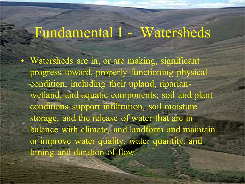 Fundamental 1 - Watersheds Watersheds are in, or are making, significant progress toward, properly functioning physical condition, including their upland, riparian- wetland, and aquatic components; soil and plant conditions support infiltration, soil moisture storage, and the release of water that are in balance with climate, and landform and maintain or improve water quality, water quantity, and timing and duration of flow.