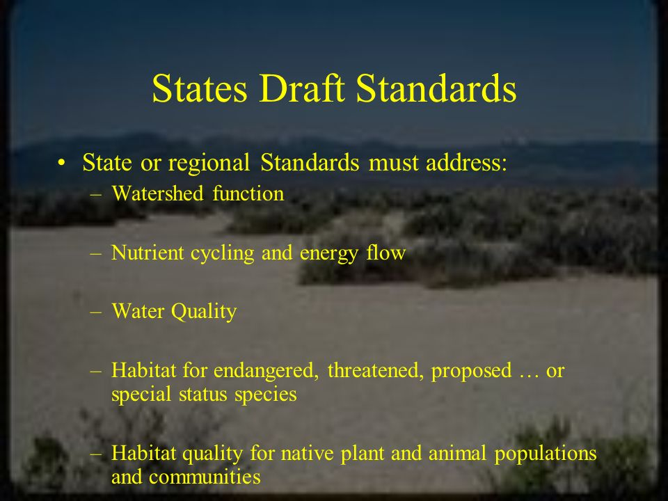 States Draft Standards State or regional Standards must address: –Watershed function –Nutrient cycling and energy flow –Water Quality –Habitat for endangered, threatened, proposed … or special status species –Habitat quality for native plant and animal populations and communities