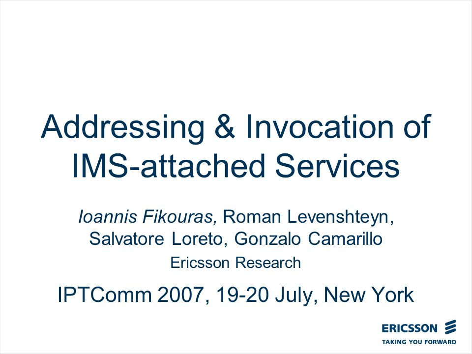 Slide title In CAPITALS 50 pt Slide subtitle 32 pt Addressing & Invocation of IMS-attached Services Ioannis Fikouras, Roman Levenshteyn, Salvatore Loreto, Gonzalo Camarillo Ericsson Research IPTComm 2007, 19-20 July, New York
