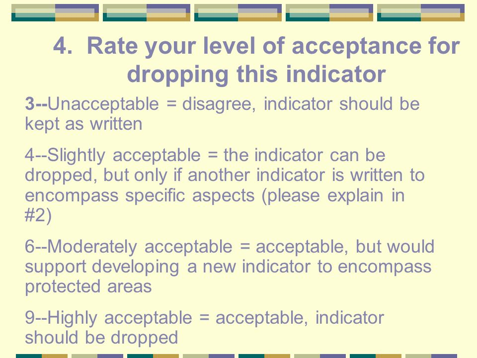 3--Unacceptable = disagree, indicator should be kept as written 4--Slightly acceptable = the indicator can be dropped, but only if another indicator is written to encompass specific aspects (please explain in #2) 6--Moderately acceptable = acceptable, but would support developing a new indicator to encompass protected areas 9--Highly acceptable = acceptable, indicator should be dropped 4.