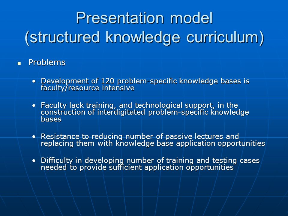 Presentation model (structured knowledge curriculum) Problems Problems Development of 120 problem-specific knowledge bases is faculty/resource intensiveDevelopment of 120 problem-specific knowledge bases is faculty/resource intensive Faculty lack training, and technological support, in the construction of interdigitated problem-specific knowledge basesFaculty lack training, and technological support, in the construction of interdigitated problem-specific knowledge bases Resistance to reducing number of passive lectures and replacing them with knowledge base application opportunitiesResistance to reducing number of passive lectures and replacing them with knowledge base application opportunities Difficulty in developing number of training and testing cases needed to provide sufficient application opportunitiesDifficulty in developing number of training and testing cases needed to provide sufficient application opportunities