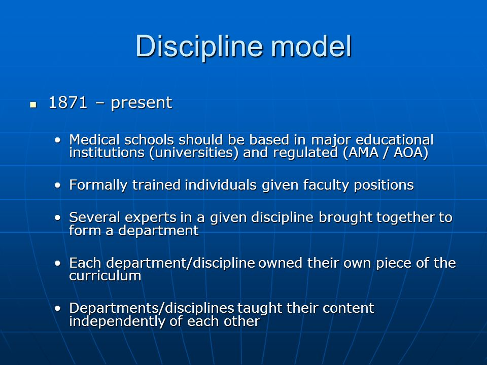 Discipline model 1871 – present 1871 – present Medical schools should be based in major educational institutions (universities) and regulated (AMA / AOA)Medical schools should be based in major educational institutions (universities) and regulated (AMA / AOA) Formally trained individuals given faculty positionsFormally trained individuals given faculty positions Several experts in a given discipline brought together to form a departmentSeveral experts in a given discipline brought together to form a department Each department/discipline owned their own piece of the curriculumEach department/discipline owned their own piece of the curriculum Departments/disciplines taught their content independently of each otherDepartments/disciplines taught their content independently of each other