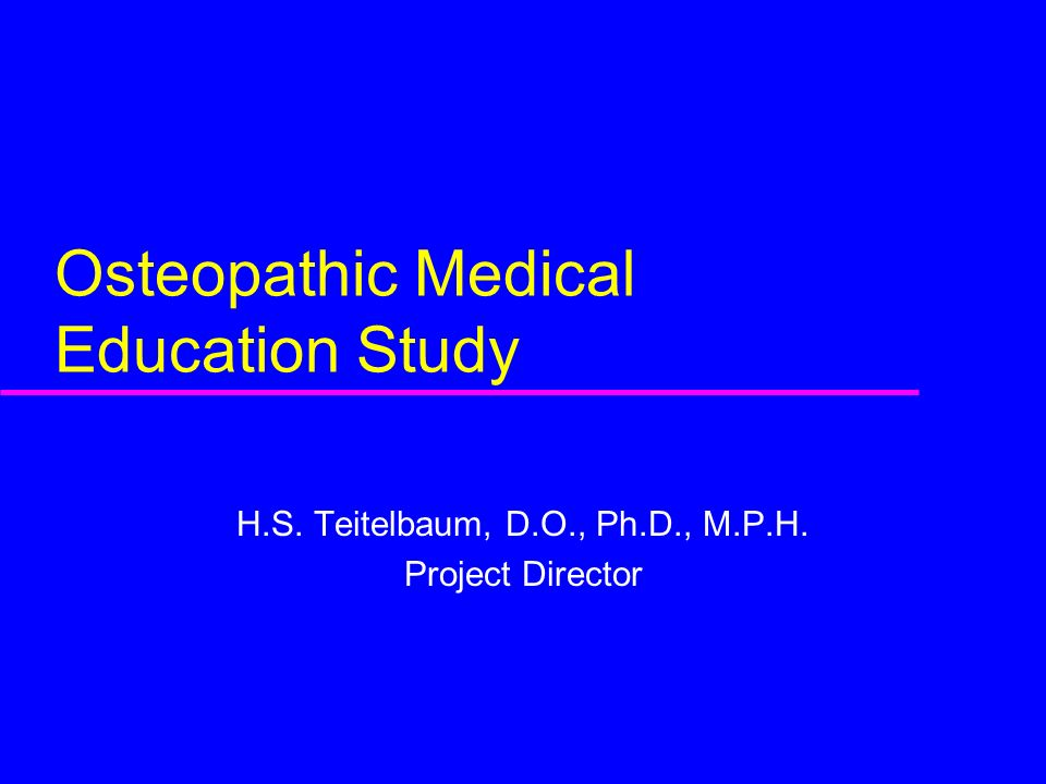 Osteopathic Medical Education Study H.S. Teitelbaum, D.O., Ph.D., M.P.H. Project Director