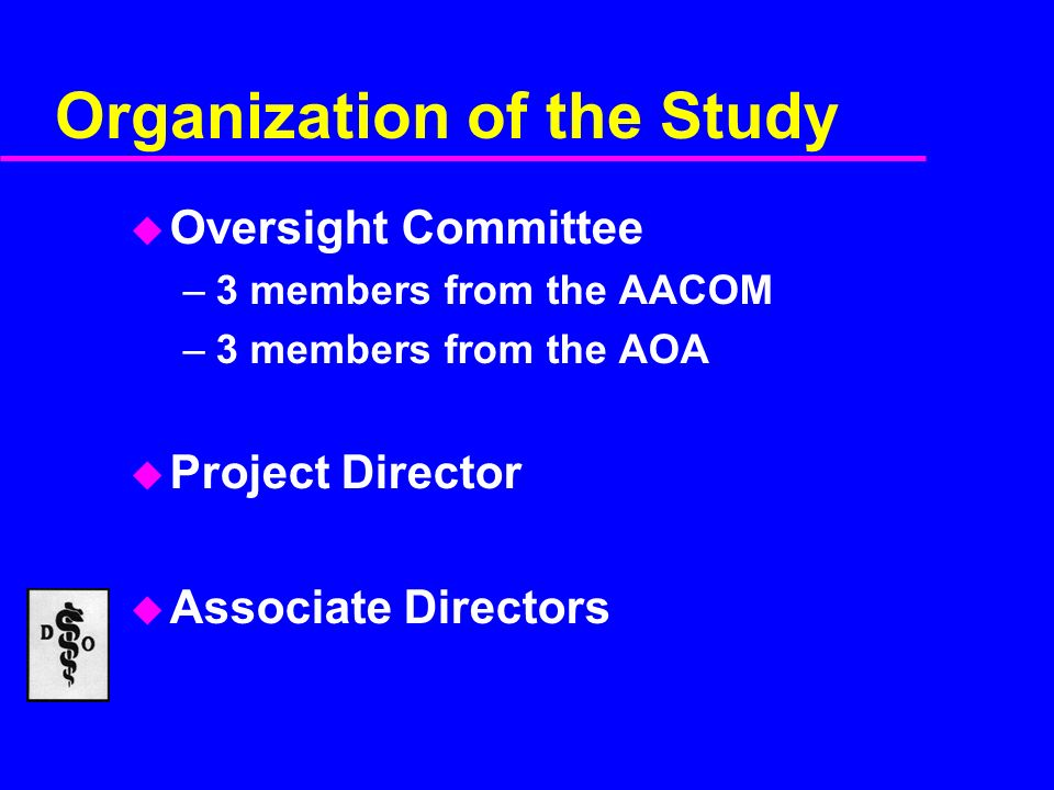 Organization of the Study u Oversight Committee –3 members from the AACOM –3 members from the AOA u Project Director u Associate Directors