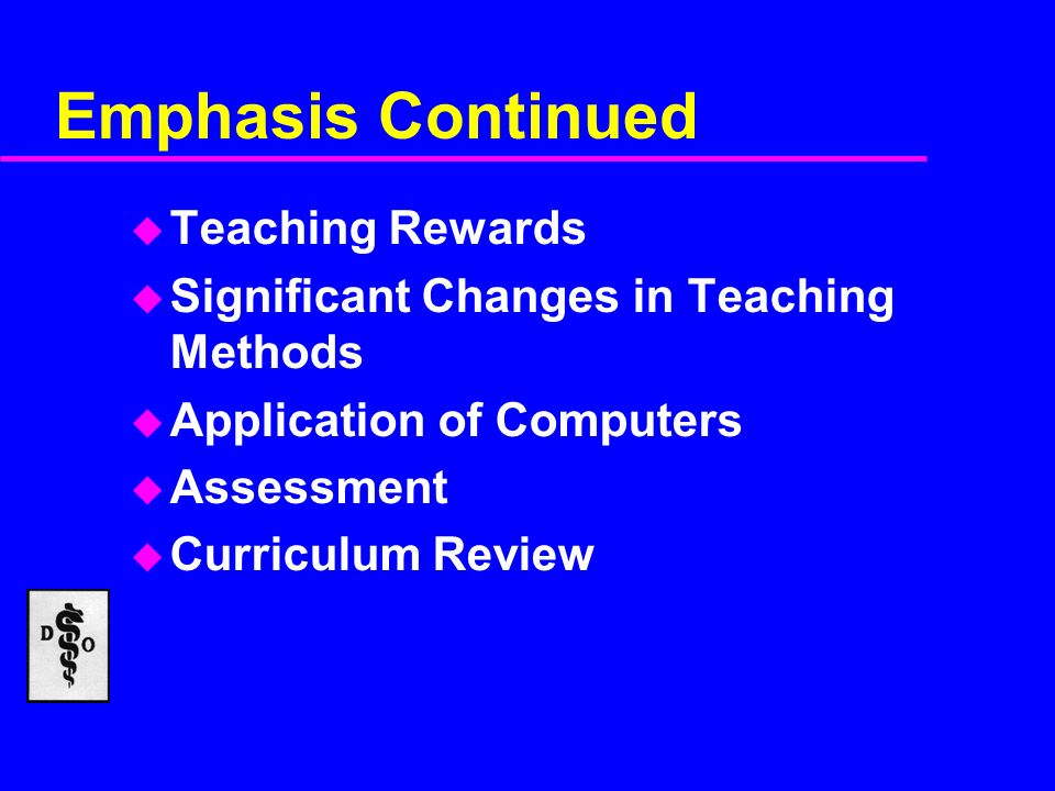 Emphasis Continued u Teaching Rewards u Significant Changes in Teaching Methods u Application of Computers u Assessment u Curriculum Review