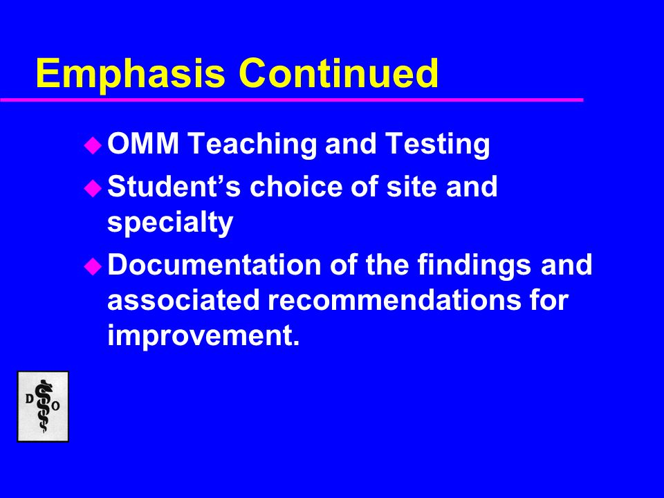Emphasis Continued u OMM Teaching and Testing u Students choice of site and specialty u Documentation of the findings and associated recommendations for improvement.