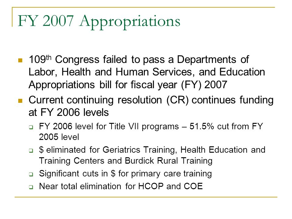 FY 2007 Appropriations 109 th Congress failed to pass a Departments of Labor, Health and Human Services, and Education Appropriations bill for fiscal year (FY) 2007 Current continuing resolution (CR) continues funding at FY 2006 levels FY 2006 level for Title VII programs – 51.5% cut from FY 2005 level $ eliminated for Geriatrics Training, Health Education and Training Centers and Burdick Rural Training Significant cuts in $ for primary care training Near total elimination for HCOP and COE