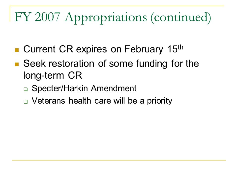 FY 2007 Appropriations (continued) Current CR expires on February 15 th Seek restoration of some funding for the long-term CR Specter/Harkin Amendment Veterans health care will be a priority