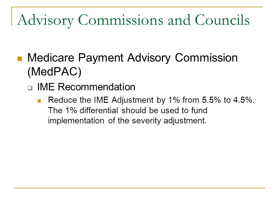 Advisory Commissions and Councils Medicare Payment Advisory Commission (MedPAC) IME Recommendation Reduce the IME Adjustment by 1% from 5.5% to 4.5%.