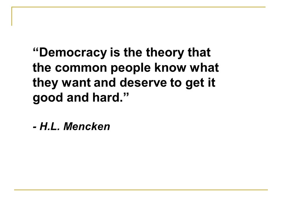 Democracy is the theory that the common people know what they want and deserve to get it good and hard.