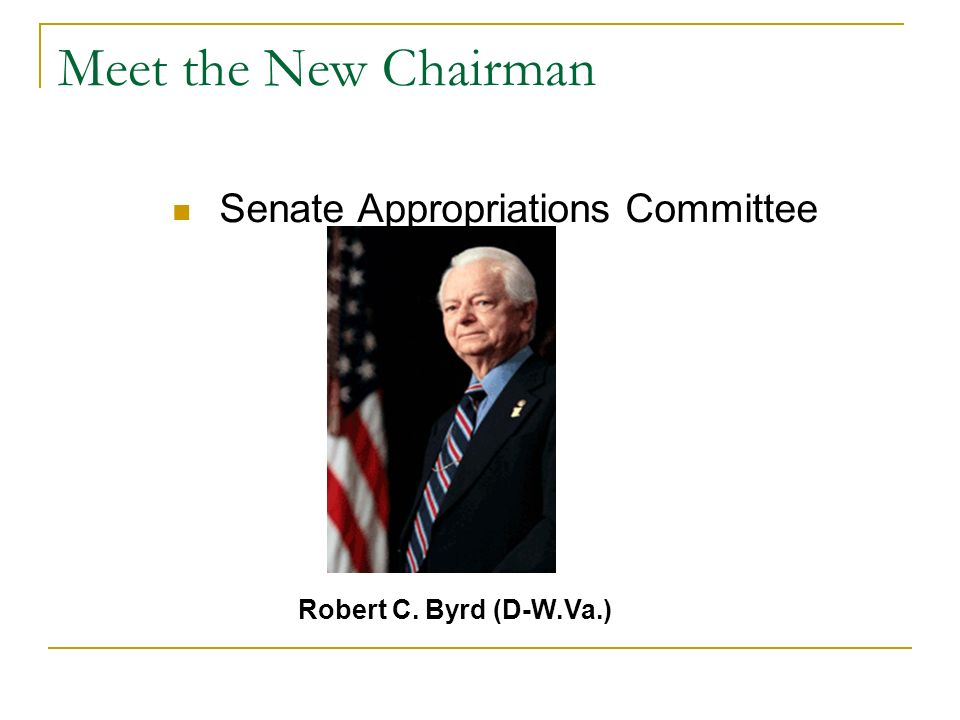 Meet the New Chairman Senate Appropriations Committee Robert C. Byrd (D-W.Va.)