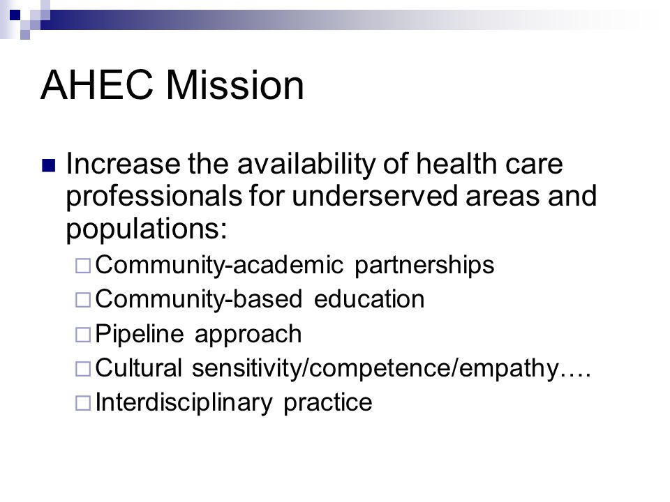 AHEC Mission Increase the availability of health care professionals for underserved areas and populations: Community-academic partnerships Community-based education Pipeline approach Cultural sensitivity/competence/empathy….